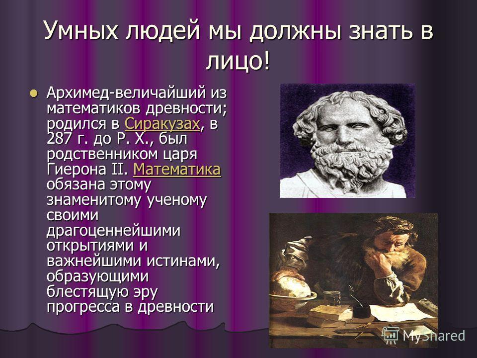 Умных людей мы должны знать в лицо! Архимед-величайший из математиков древности; родился в Сиракузах, в 287 г. до Р. Х., был родственником царя Гиерона II. Математика обязана этому знаменитому ученому своими драгоценнейшими открытиями и важнейшими ис