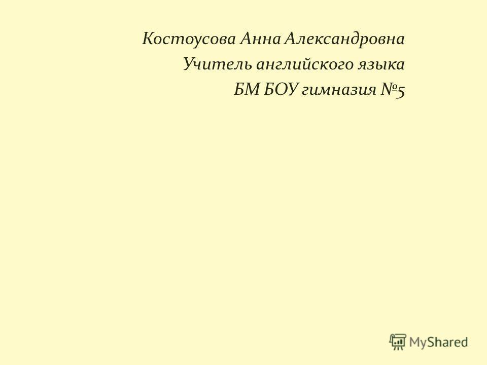 Костоусова Анна Александровна Учитель английского языка БМ БОУ гимназия 5