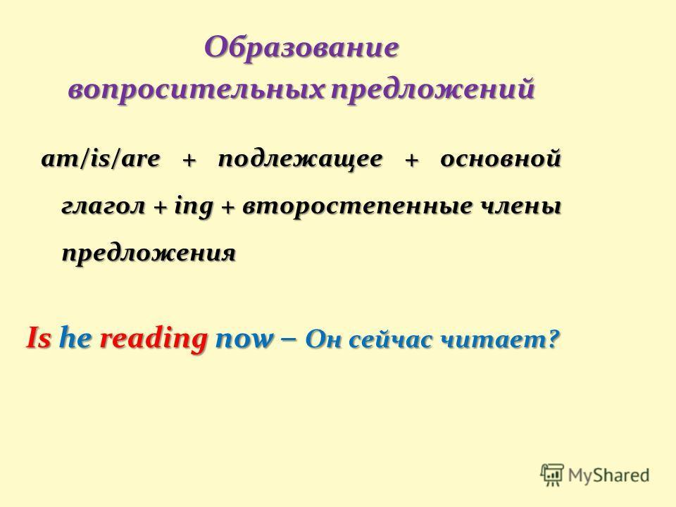 Is he reading now – Он сейчас читает? Образование вопросительных предложений am/is/are + подлежащее + основной глагол + ing + второстепенные члены предложения