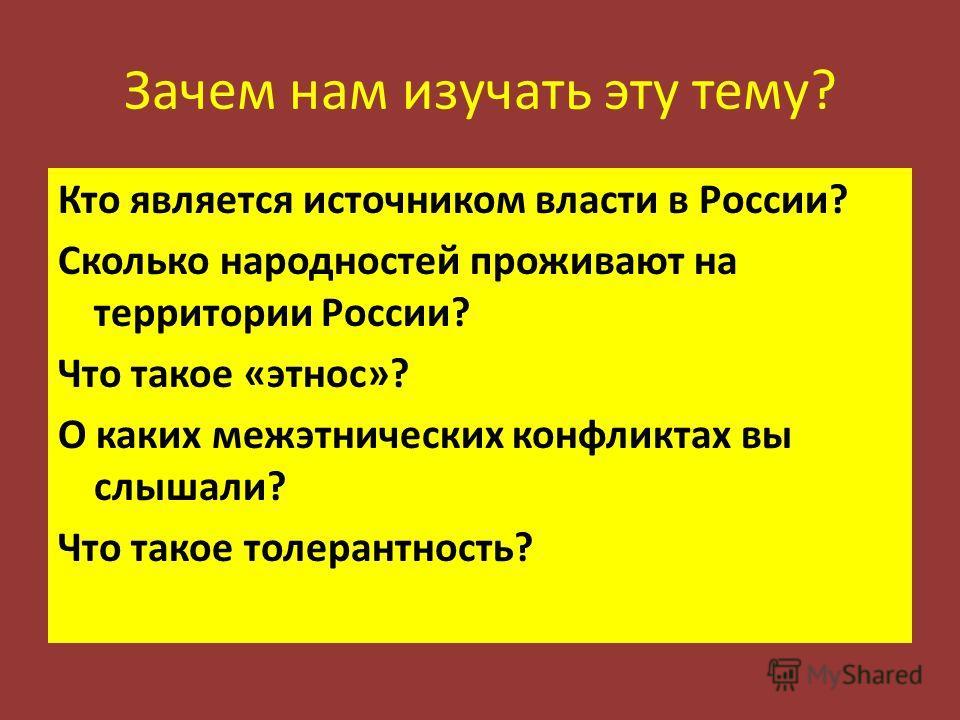 Зачем нам изучать эту тему? Кто является источником власти в России? Сколько народностей проживают на территории России? Что такое «этнос»? О каких межэтнических конфликтах вы слышали? Что такое толерантность?