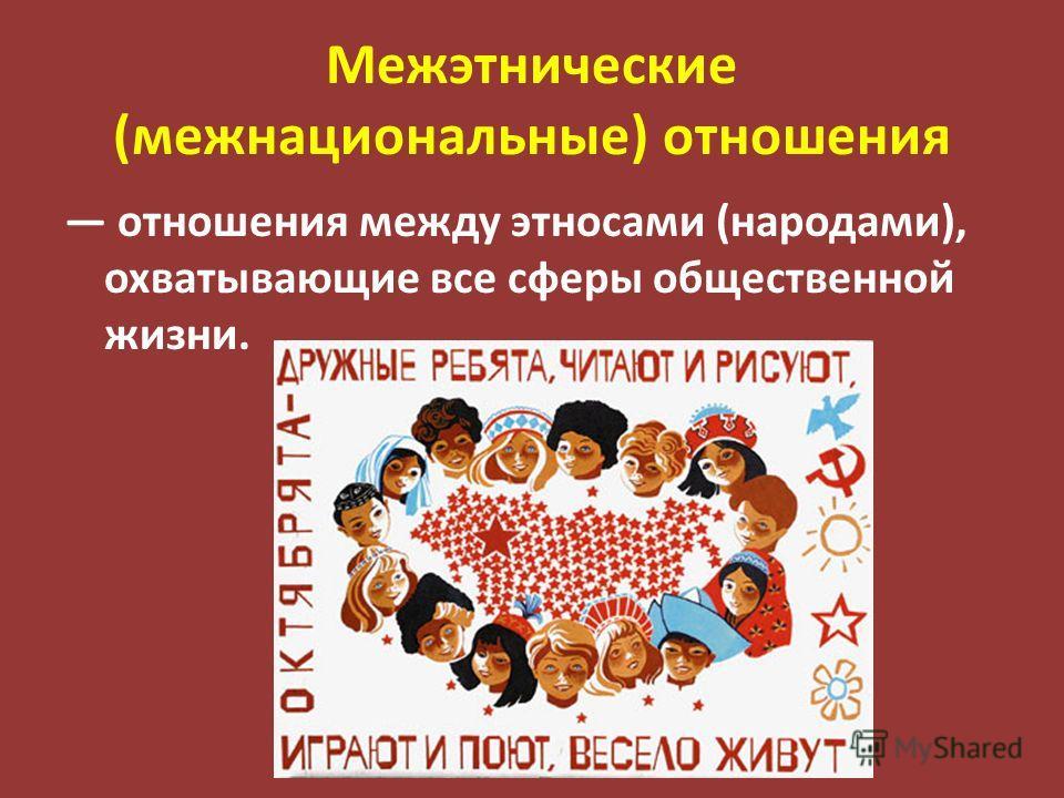 Межэтнические (межнациональные) отношения отношения между этносами (народами), охватывающие все сферы общественной жизни.