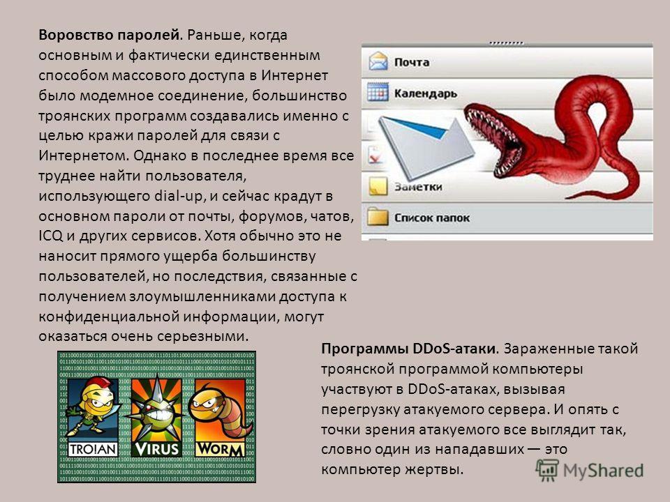 Воровство паролей. Раньше, когда основным и фактически единственным способом массового доступа в Интернет было модемное соединение, большинство троянских программ создавались именно с целью кражи паролей для связи с Интернетом. Однако в последнее вре