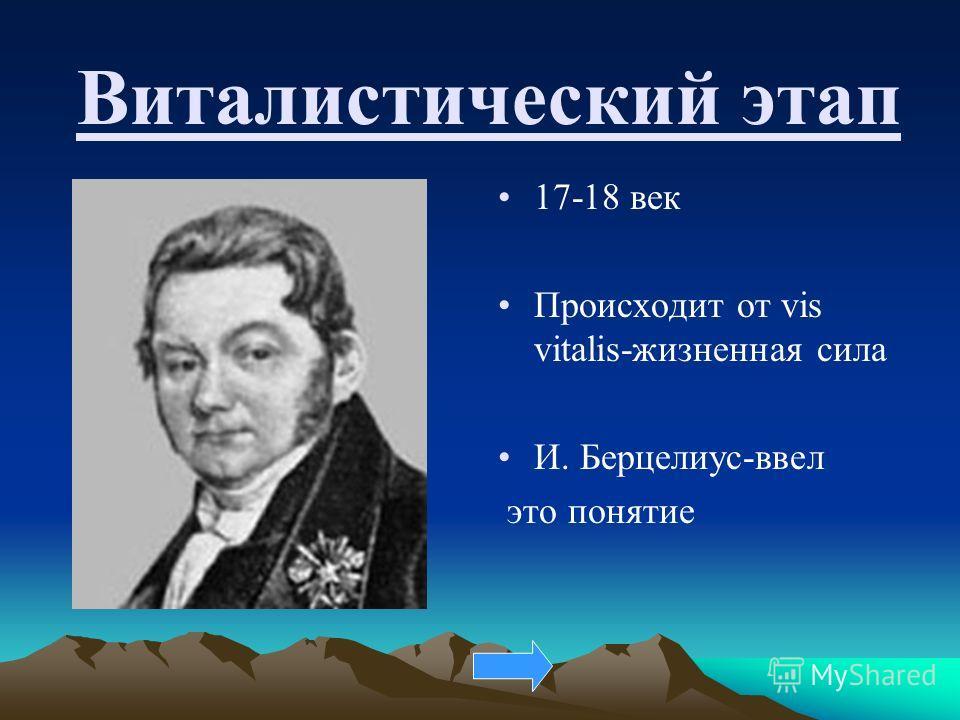 Виталистический этап 17-18 век Происходит от vis vitalis-жизненная сила И. Берцелиус-ввел это понятие