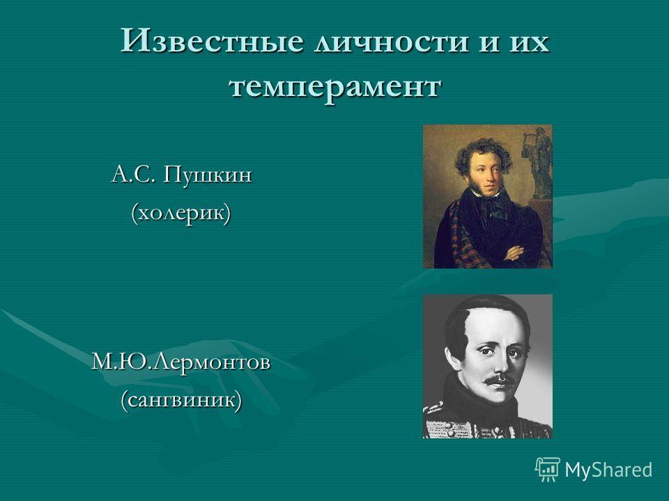 Известные личности и их темперамент А.С. Пушкин (холерик)М.Ю.Лермонтов(сангвиник)