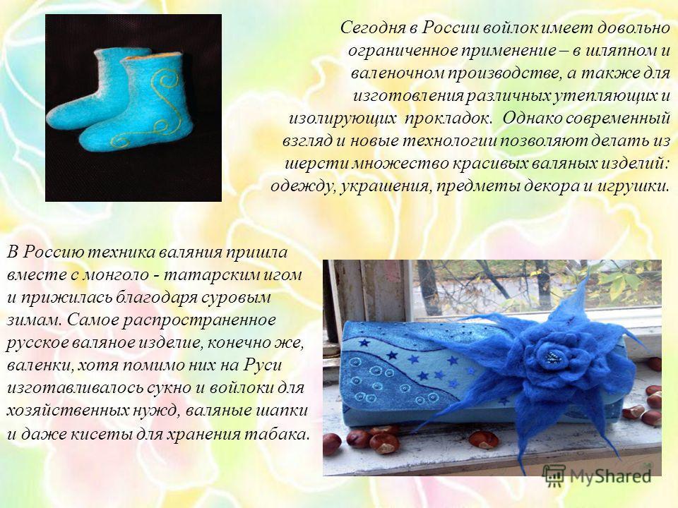 В Россию техника валяния пришла вместе с монголо - татарским игом и прижилась благодаря суровым зимам. Самое распространенное русское валяное изделие, конечно же, валенки, хотя помимо них на Руси изготавливалось сукно и войлоки для хозяйственных нужд