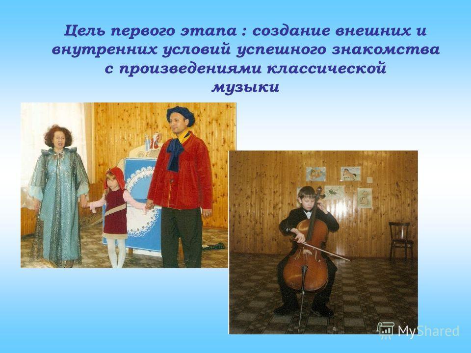 Цель первого этапа : создание внешних и внутренних условий успешного знакомства с произведениями классической музыки