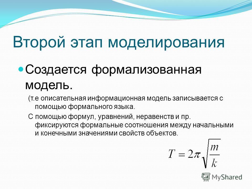 Второй этап моделирования Создается формализованная модель. (т.е описательная информационная модель записывается с помощью формального языка. С помощью формул, уравнений, неравенств и пр. фиксируются формальные соотношения между начальными и конечным