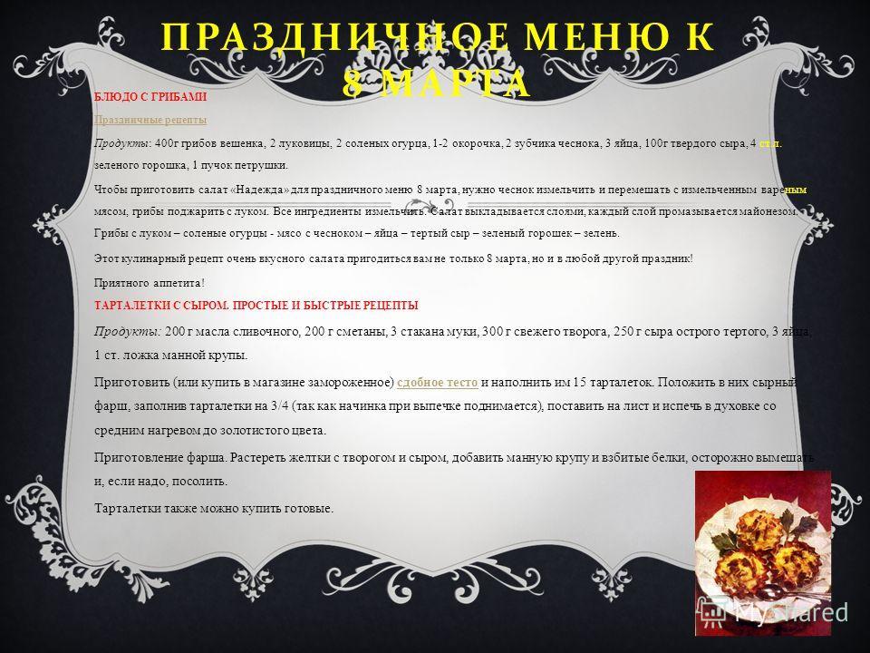 ПРАЗДНИЧНОЕ МЕНЮ К 8 МАРТА БЛЮДО С ГРИБАМИ Праздничные рецепты Продукты: 400г грибов вешенка, 2 луковицы, 2 соленых огурца, 1-2 окорочка, 2 зубчика чеснока, 3 яйца, 100г твердого сыра, 4 ст.л. зеленого горошка, 1 пучок петрушки. Чтобы приготовить сал