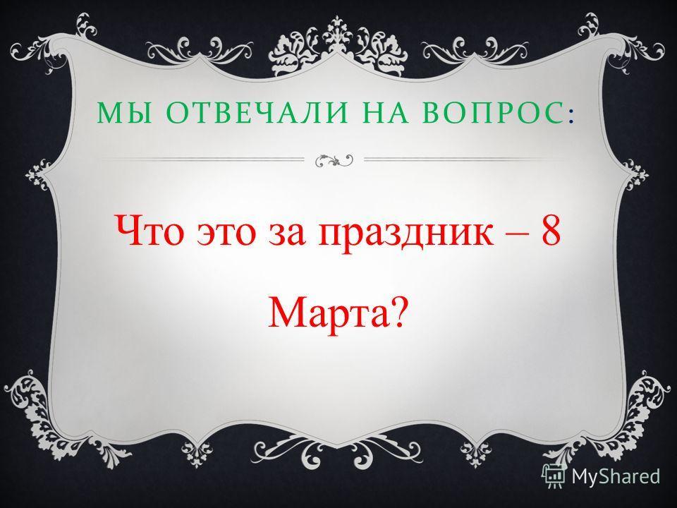МЫ ОТВЕЧАЛИ НА ВОПРОС : Что это за праздник – 8 Марта?