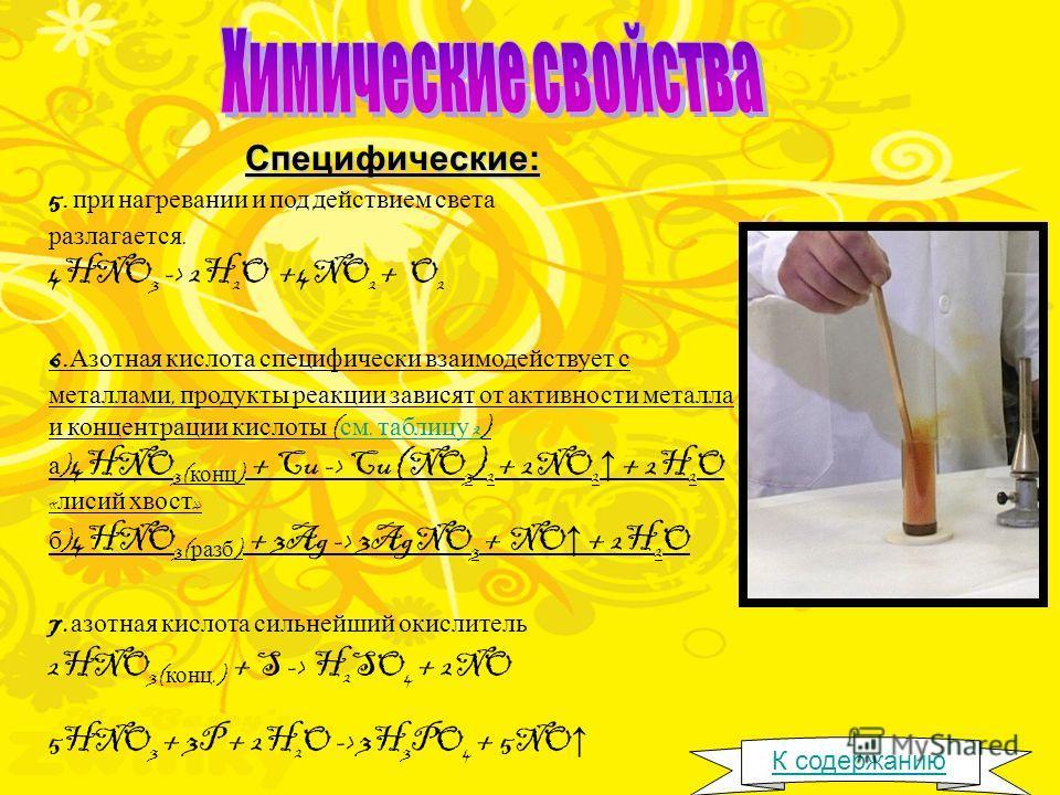 Специфические: 5. при нагревании и под действием света разлагается. 4HNO 3 -> 2H 2 O +4NO 2 + O 2 6. Азотная кислота специфически взаимодействует с металлами, продукты реакции зависят от активности металла и концентрации кислоты ( см. таблицу 2) см.