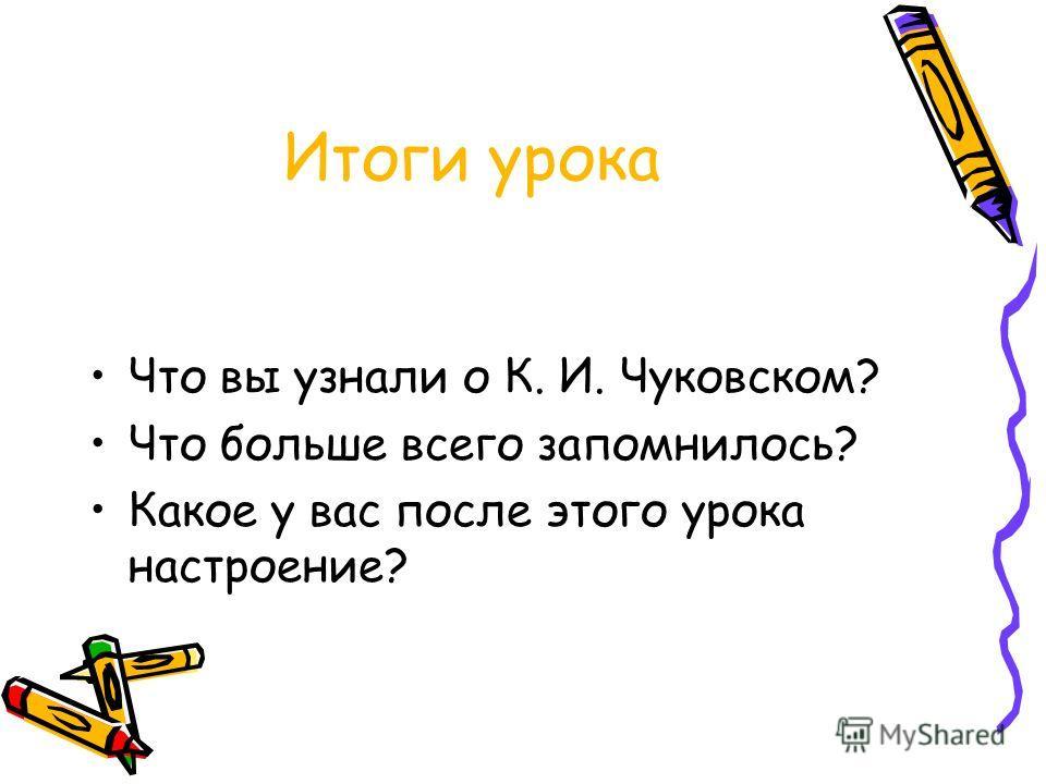 Итоги урока Что вы узнали о К. И. Чуковском? Что больше всего запомнилось? Какое у вас после этого урока настроение?