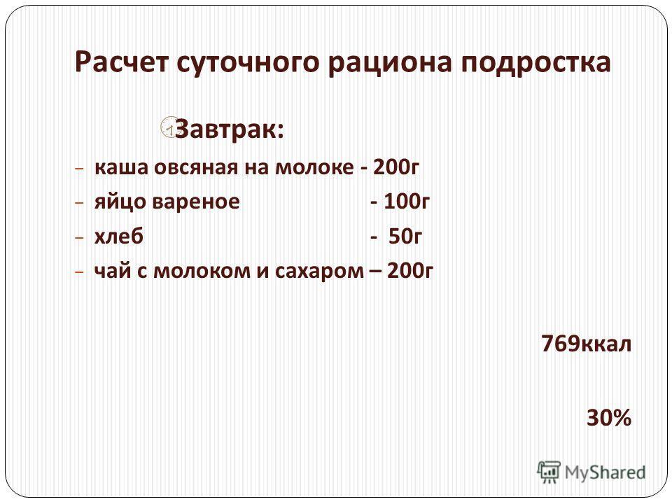 Расчет суточного рациона подростка Завтрак : каша овсяная на молоке - 200 г яйцо вареное - 100 г хлеб - 50 г чай с молоком и сахаром – 200 г 769 ккал 30%