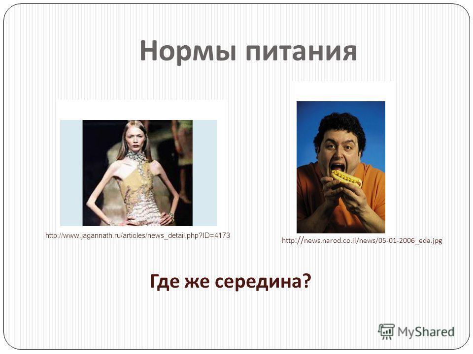 Нормы питания http://www.jagannath.ru/articles/news_detail.php?ID=4173 http :// news.narod.co.il/news/05-01-2006_eda.jpg Где же середина ?