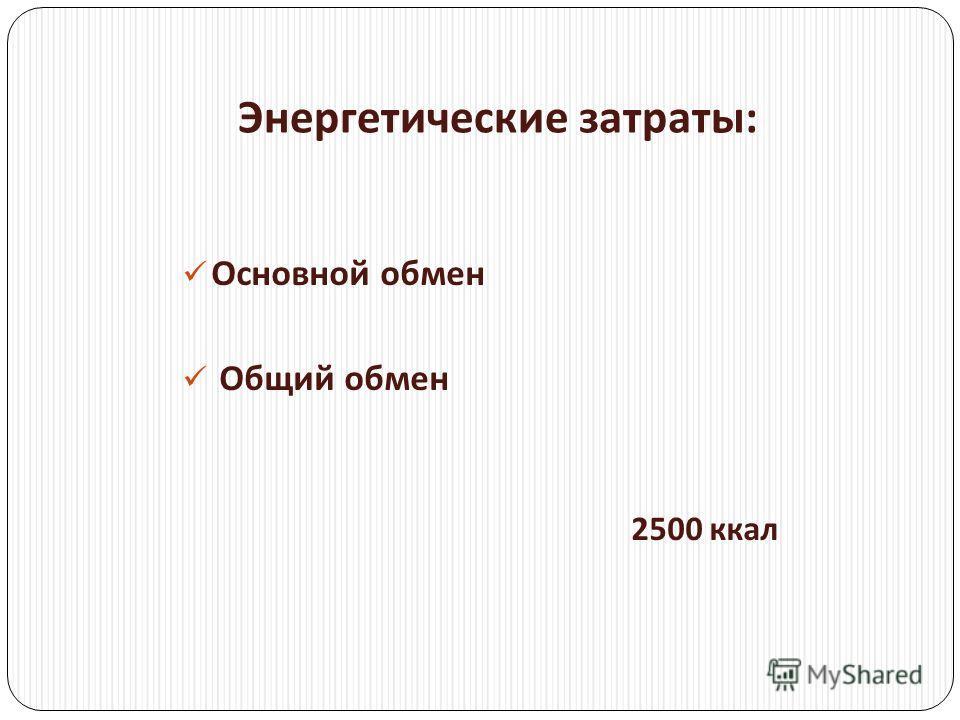 Энергетические затраты : Основной обмен Общий обмен 2500 ккал