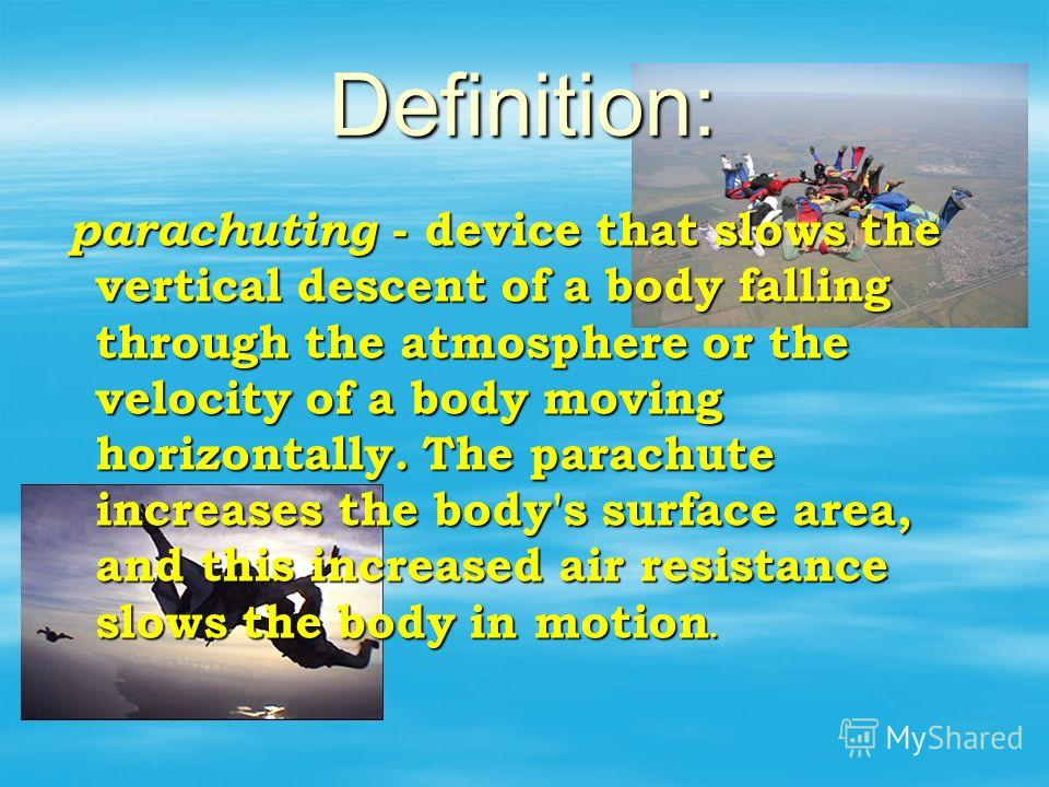 Definition: parachuting - device that slows the vertical descent of a body falling through the atmosphere or the velocity of a body moving horizontally. The parachute increases the body's surface area, and this increased air resistance slows the body