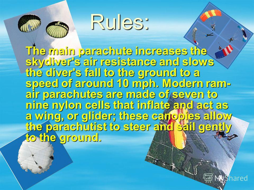 The main parachute increases the skydiver's air resistance and slows the diver's fall to the ground to a speed of around 10 mph. Modern ram- air parachutes are made of seven to nine nylon cells that inflate and act as a wing, or glider; these canopie
