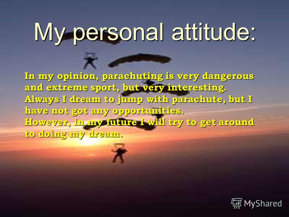 My personal attitude: In my opinion, parachuting is very dangerous and extreme sport, but very interesting. Always I dream to jump with parachute, but I have not got any opportunities. However, in my future I will try to get around to doing my dream.