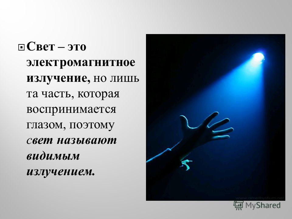 Свет – это электромагнитное излучение, но лишь та часть, которая воспринимается глазом, поэтому свет называют видимым излучением.