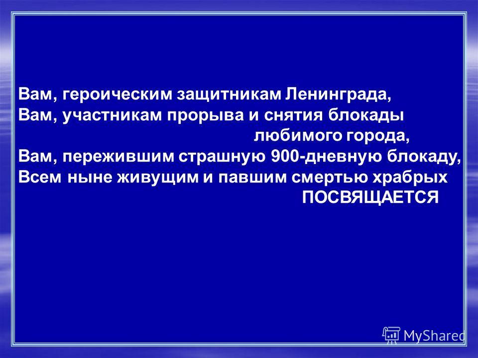 Вам, героическим защитникам Ленинграда, Вам, участникам прорыва и снятия блокады любимого города, Вам, пережившим страшную 900-дневную блокаду, Всем ныне живущим и павшим смертью храбрых ПОСВЯЩАЕТСЯ