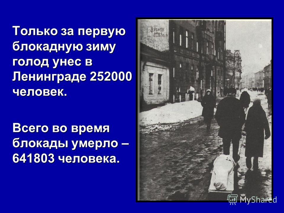 Только за первую блокадную зиму голод унес в Ленинграде 252000 человек. Всего во время блокады умерло – 641803 человека.