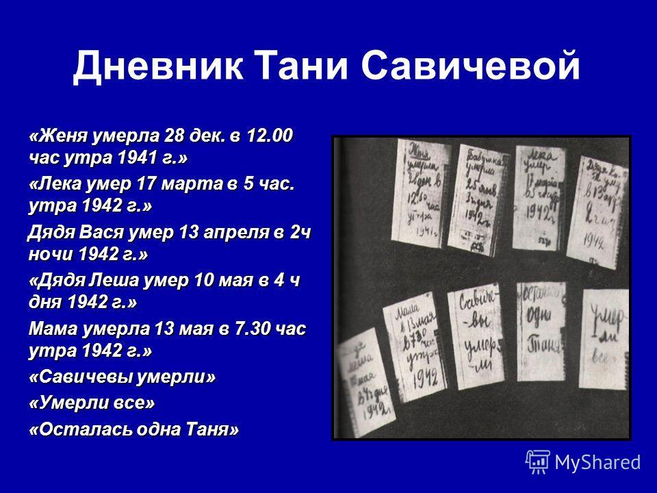 Дневник Тани Савичевой «Женя умерла 28 дек. в 12.00 час утра 1941 г.» «Лека умер 17 марта в 5 час. утра 1942 г.» Дядя Вася умер 13 апреля в 2ч ночи 1942 г.» «Дядя Леша умер 10 мая в 4 ч дня 1942 г.» Мама умерла 13 мая в 7.30 час утра 1942 г.» «Савиче