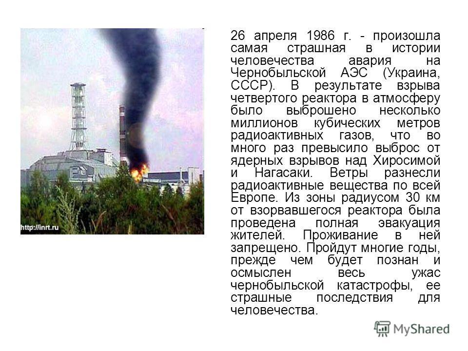 26 апреля 1986 г. - произошла самая страшная в истории человечества авария на Чернобыльской АЭС (Украина, СССР). В результате взрыва четвертого реактора в атмосферу было выброшено несколько миллионов кубических метров радиоактивных газов, что во мног