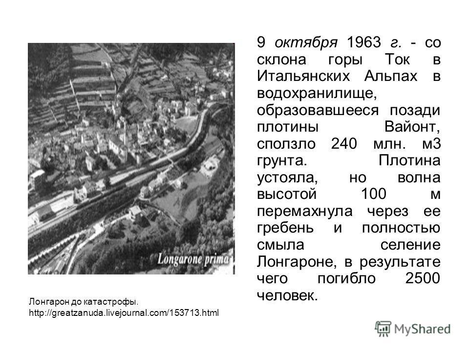 9 октября 1963 г. - со склона горы Ток в Итальянских Альпах в водохранилище, образовавшееся позади плотины Вайонт, сползло 240 млн. м3 грунта. Плотина устояла, но волна высотой 100 м перемахнула через ее гребень и полностью смыла селение Лонгароне, в