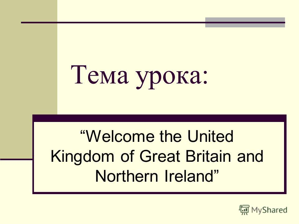Тема урока: Welcome the United Kingdom of Great Britain and Northern Ireland