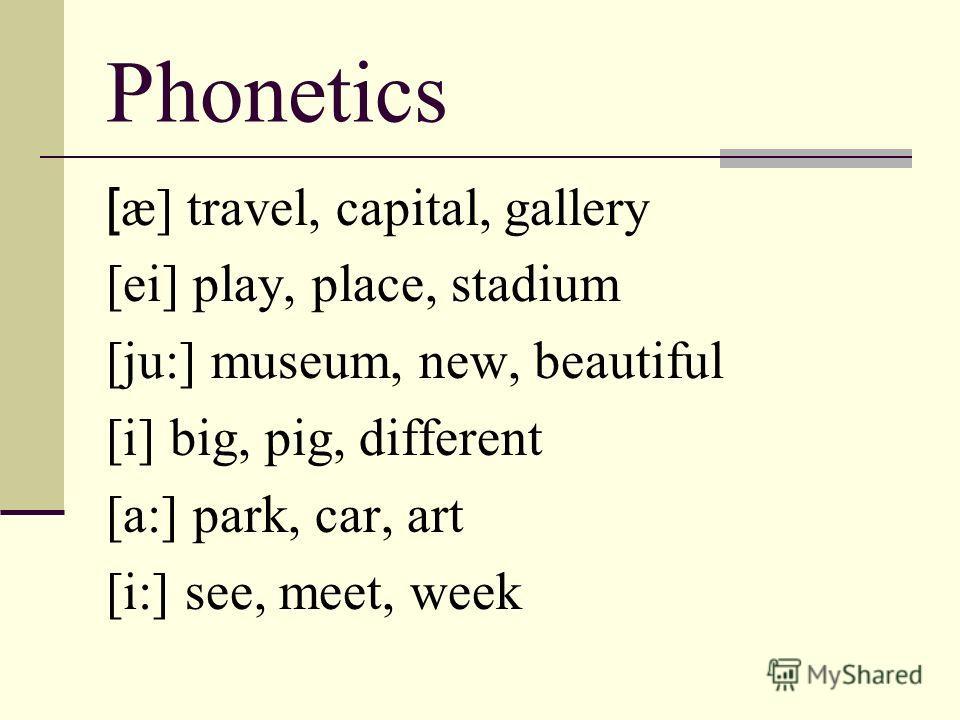 Phonetics [ æ] travel, capital, gallery [ei] play, place, stadium [ju:] museum, new, beautiful [i] big, pig, different [a:] park, car, art [i:] see, meet, week