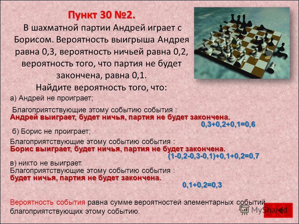 Пункт 30 2. Пункт 30 2. В шахматной партии Андрей играет с Борисом. Вероятность выигрыша Андрея равна 0,3, вероятность ничьей равна 0,2, вероятность того, что партия не будет закончена, равна 0,1. Найдите вероятность того, что: а) Андрей не проиграет
