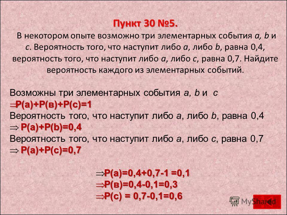 Пункт 30 5. Пункт 30 5. В некотором опыте возможно три элементарных события а, b и с. Вероятность того, что наступит либо а, либо b, равна 0,4, вероятность того, что наступит либо а, либо с, равна 0,7. Найдите вероятность каждого из элементарных собы