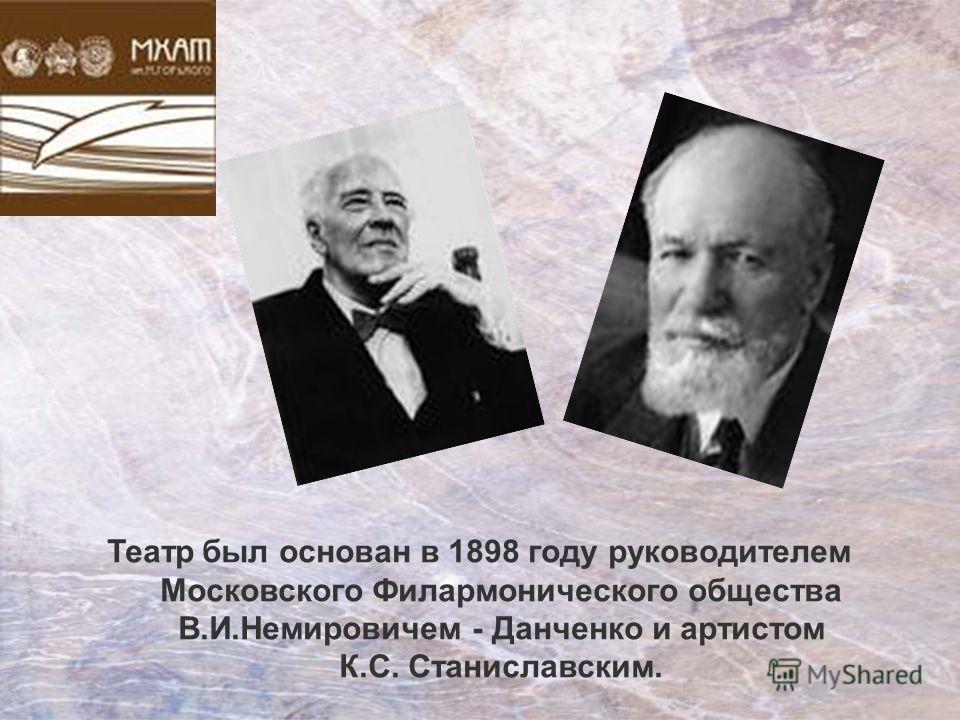 Театр был основан в 1898 году руководителем Московского Филармонического общества В.И.Немировичем - Данченко и артистом К.С. Станиславским.