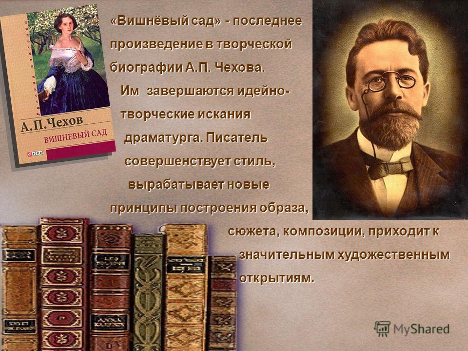 «Вишнёвый сад» - последнее произведение в творческой биографии А.П. Чехова. Им завершаются идейно- Им завершаются идейно- творческие искания творческие искания драматурга. Писатель драматурга. Писатель совершенствует стиль, совершенствует стиль, выра