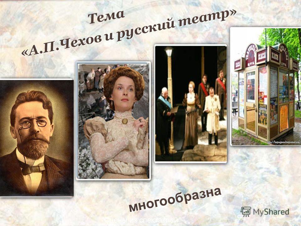 Сцены из спектаклей «А.П.Чехов и русский театр» Тема многообразна