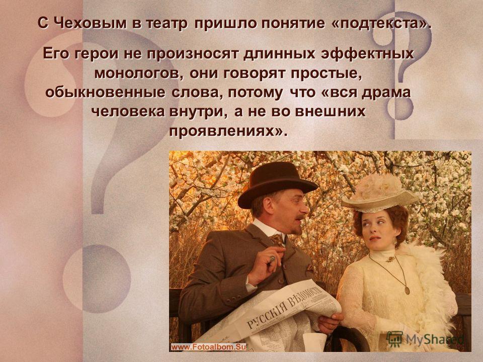 С Чеховым в театр пришло понятие «подтекста». Его герои не произносят длинных эффектных монологов, они говорят простые, обыкновенные слова, потому что «вся драма человека внутри, а не во внешних проявлениях».
