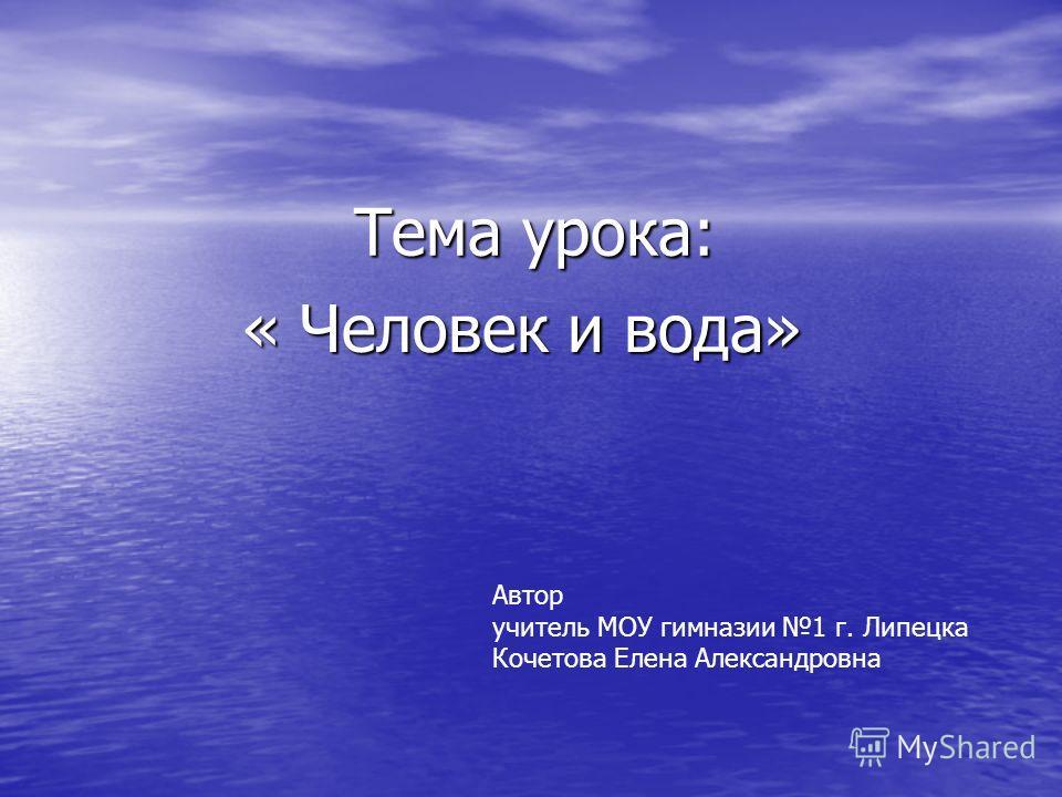 Тема урока: « Человек и вода» Автор учитель МОУ гимназии 1 г. Липецка Кочетова Елена Александровна
