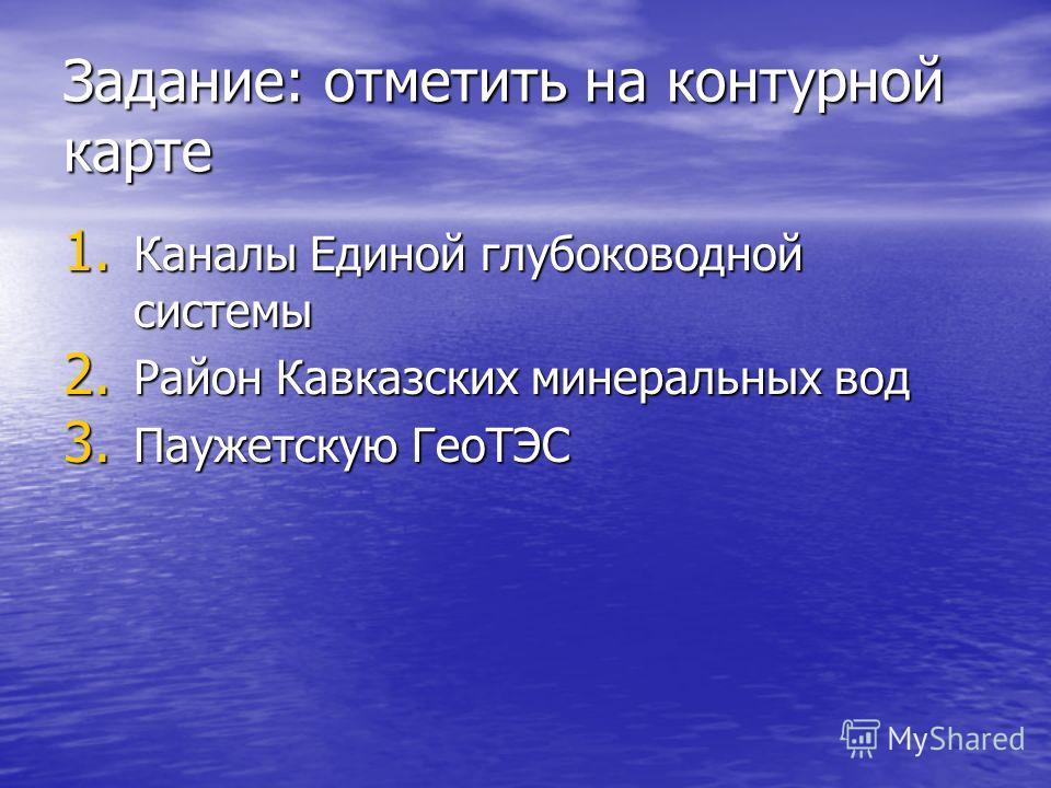 Задание: отметить на контурной карте 1. Каналы Единой глубоководной системы 2. Район Кавказских минеральных вод 3. Паужетскую ГеоТЭС