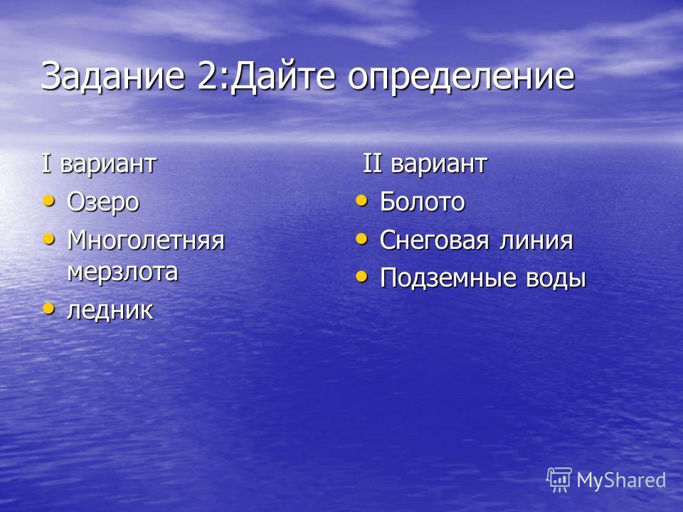 Задание 2:Дайте определение I вариант Озеро Озеро Многолетняя мерзлота Многолетняя мерзлота ледник ледник II вариант II вариант Болото Болото Снеговая линия Снеговая линия Подземные воды Подземные воды