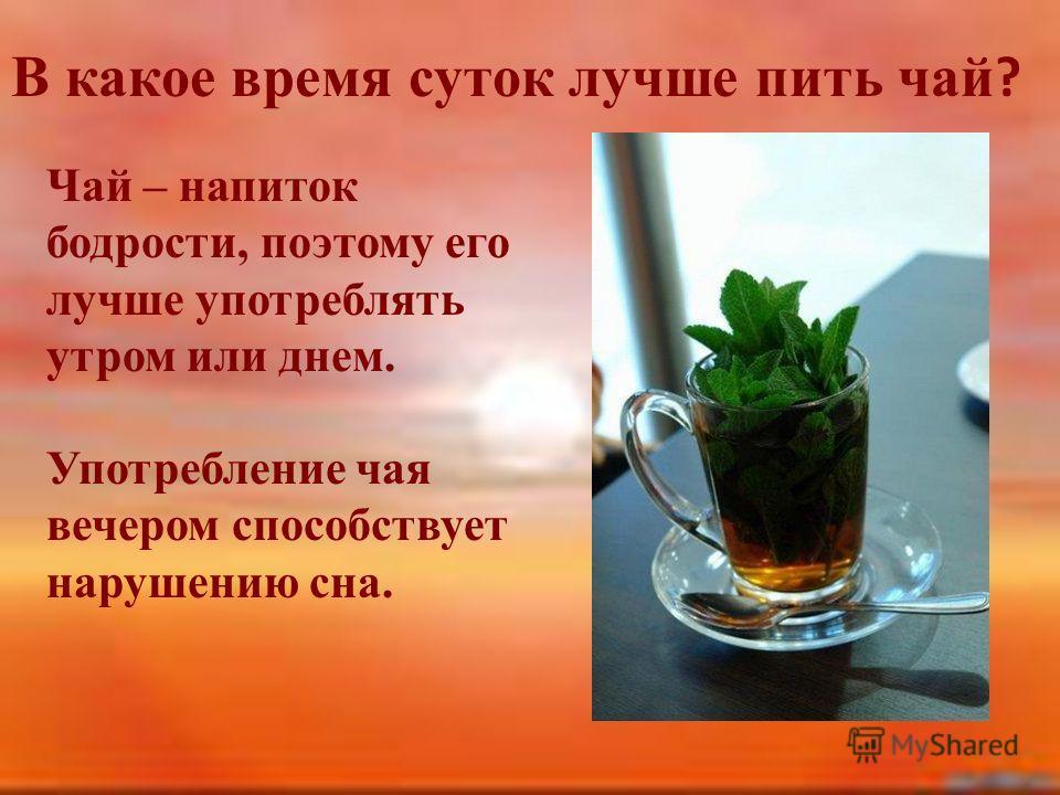 В какое время суток лучше пить чай ? Чай – напиток бодрости, поэтому его лучше употреблять утром или днем. Употребление чая вечером способствует нарушению сна.