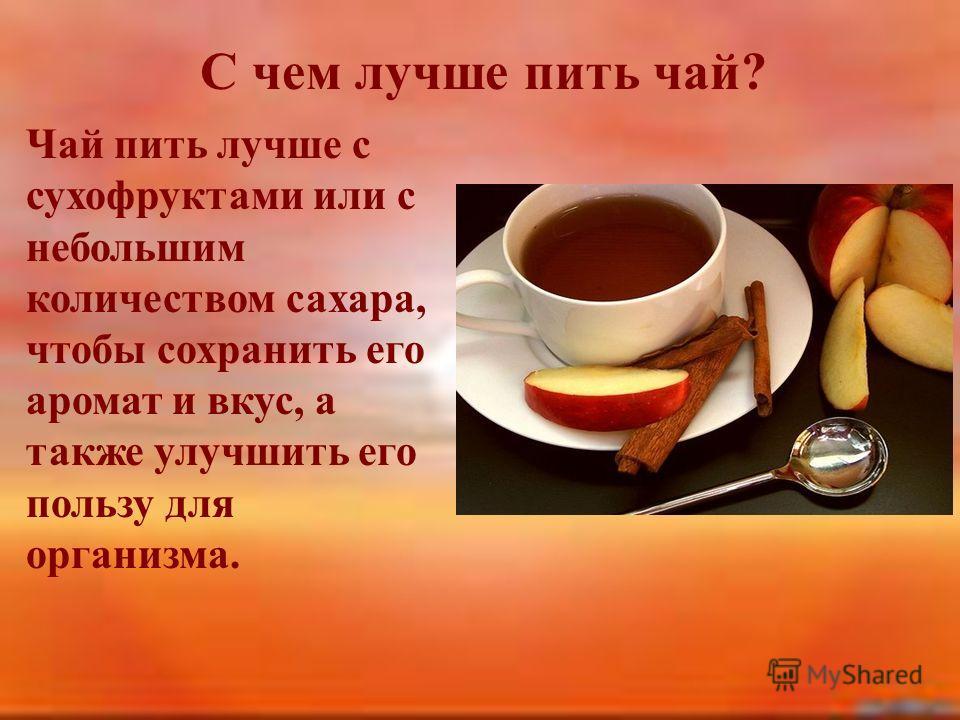 С чем лучше пить чай? Чай пить лучше с сухофруктами или с небольшим количеством сахара, чтобы сохранить его аромат и вкус, а также улучшить его пользу для организма.