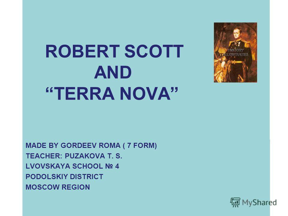 ROBERT SCOTT AND TERRA NOVA MADE BY GORDEEV ROMA ( 7 FORM) TEACHER: PUZAKOVA T. S. LVOVSKAYA SCHOOL 4 PODOLSKIY DISTRICT MOSCOW REGION
