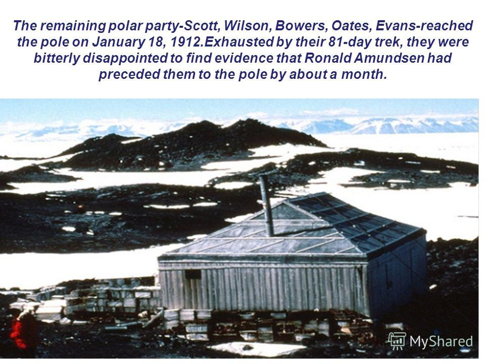 The remaining polar party-Scott, Wilson, Bowers, Oates, Evans-reached the pole on January 18, 1912.Exhausted by their 81-day trek, they were bitterly disappointed to find evidence that Ronald Amundsen had preceded them to the pole by about a month.