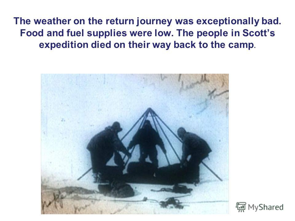The weather on the return journey was exceptionally bad. Food and fuel supplies were low. The people in Scotts expedition died on their way back to the camp.