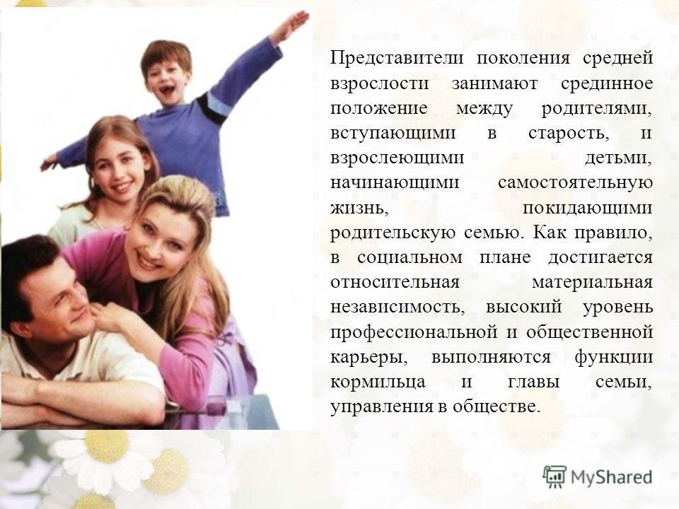 Представители поколения средней взрослости занимают срединное положение между родителями, вступающими в старость, и взрослеющими детьми, начинающими самостоятельную жизнь, покидающими родительскую семью. Как правило, в социальном плане достигается