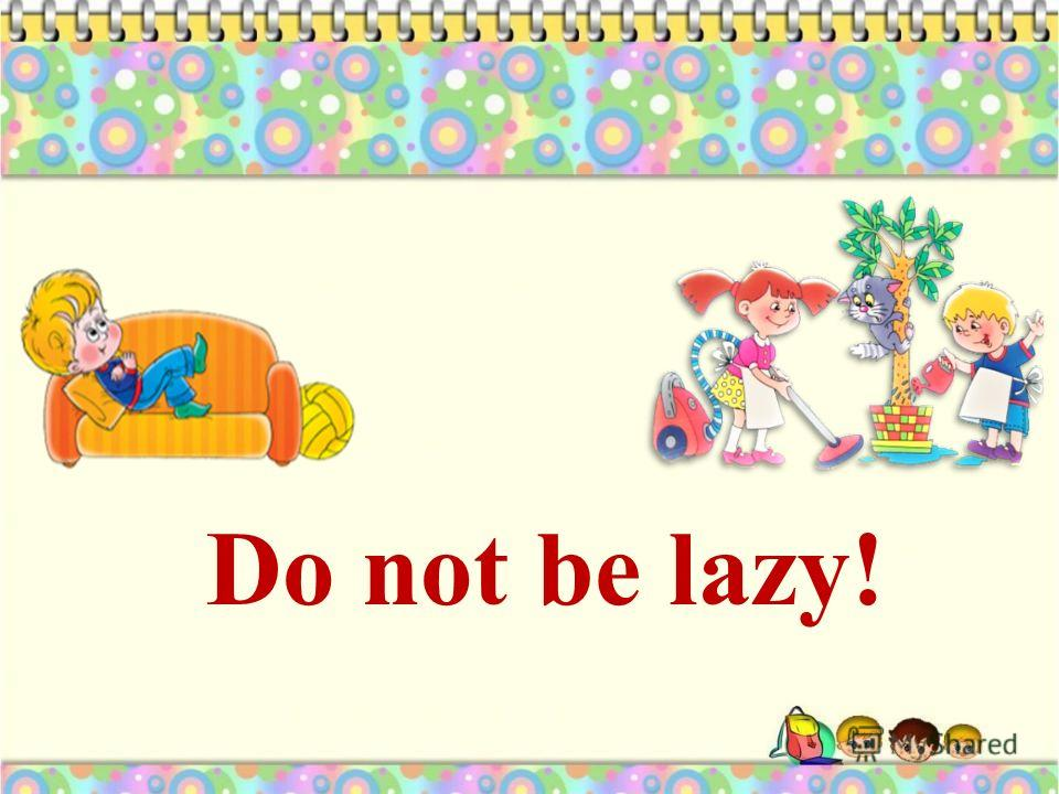 Do not be lazy!