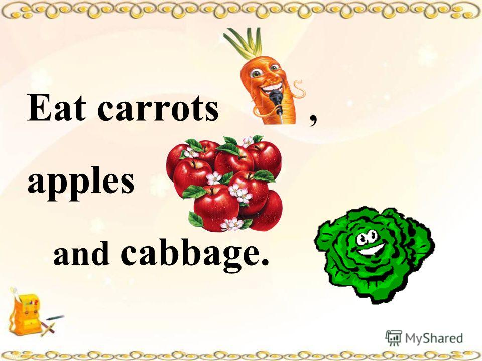 Eat carrots, apples and cabbage.