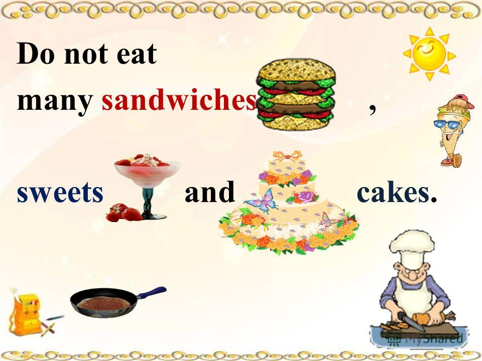 Do not eat many sandwiches, sweets and cakes.