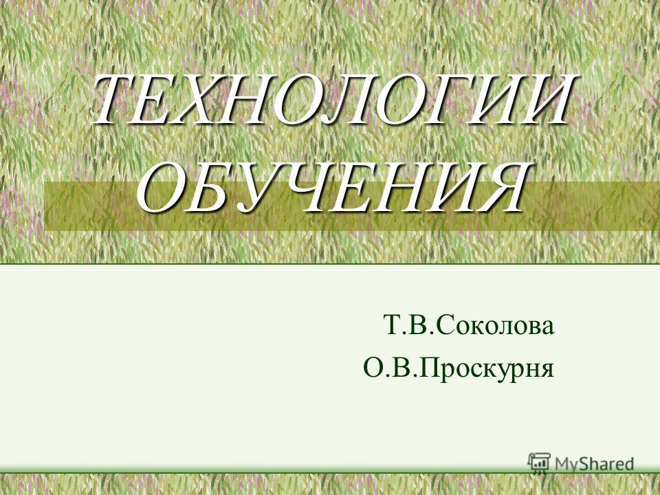ТЕХНОЛОГИИ ОБУЧЕНИЯ Т.В.Соколова О.В.Проскурня