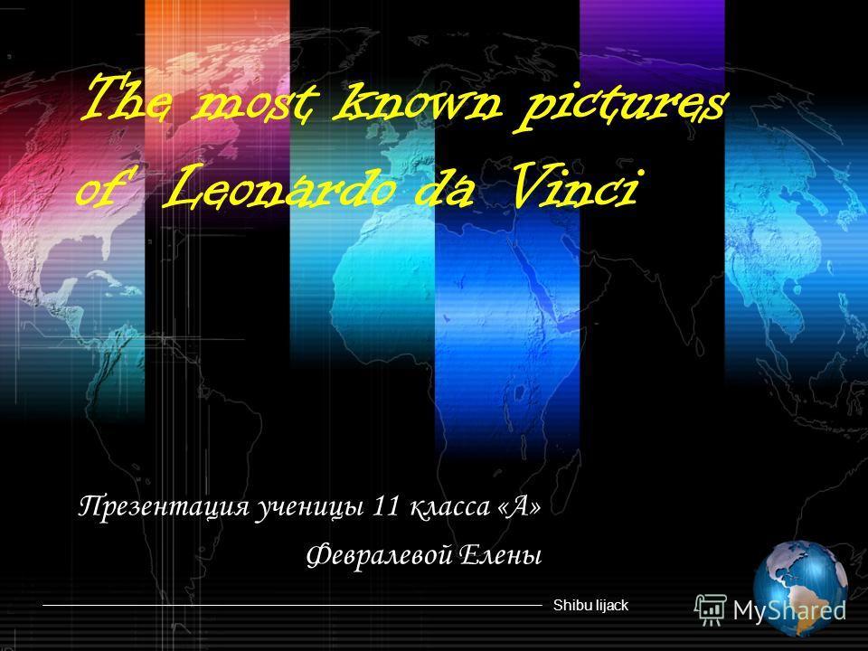 Shibu lijack Презентация ученицы 11 класса «А» Февралевой Елены The most known pictures of Leonardo da Vinci