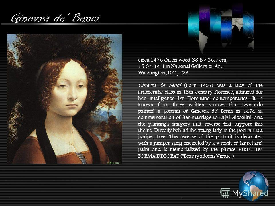 Ginevra de' Benci circa 1476 Oil on wood 38.8 × 36.7 cm, 15.3 × 14.4 in National Gallery of Art, Washington, D.C., USA Ginevra de' Benci (Born 1457) was a lady of the aristocratic class in 15th century Florence, admired for her intelligence by Floren
